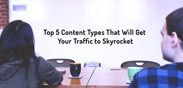 Top 5 Content Types That Will Get Your Traffic to Skyrocket